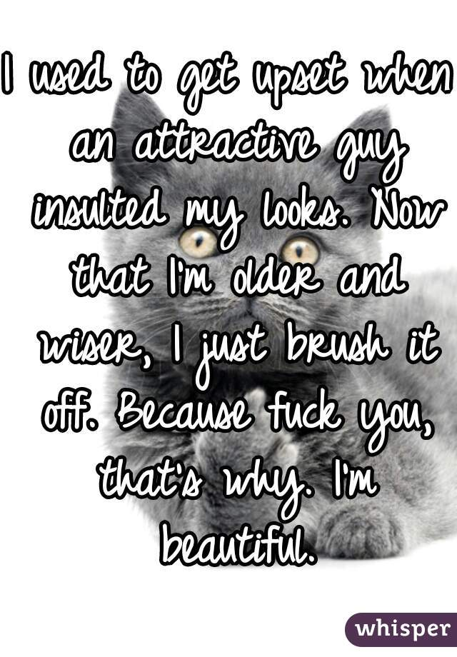 I used to get upset when an attractive guy insulted my looks. Now that I'm older and wiser, I just brush it off. Because fuck you, that's why. I'm beautiful.