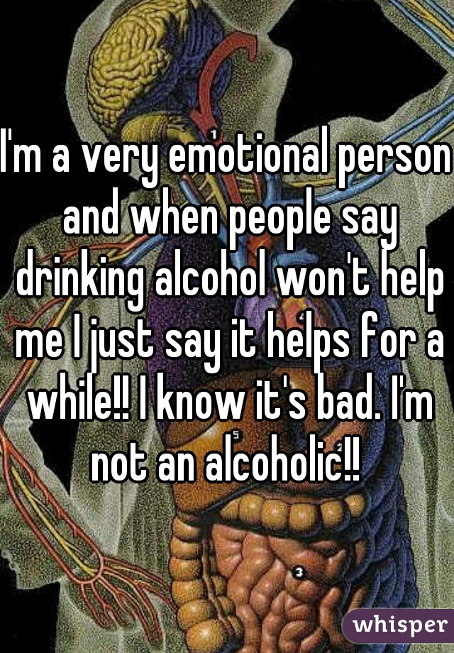 I'm a very emotional person and when people say drinking alcohol won't help me I just say it helps for a while!! I know it's bad. I'm not an alcoholic!!