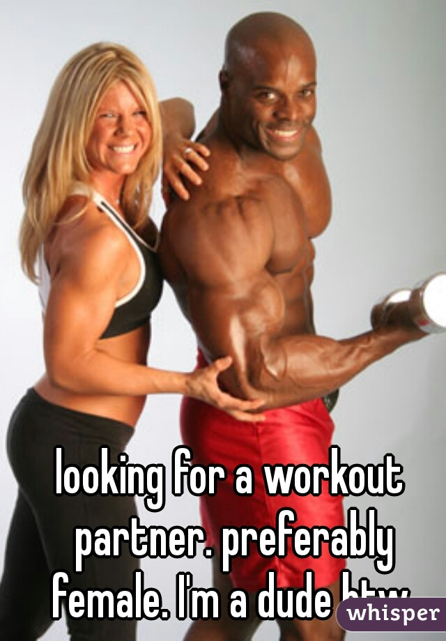looking for a workout partner. preferably female. I'm a dude btw.