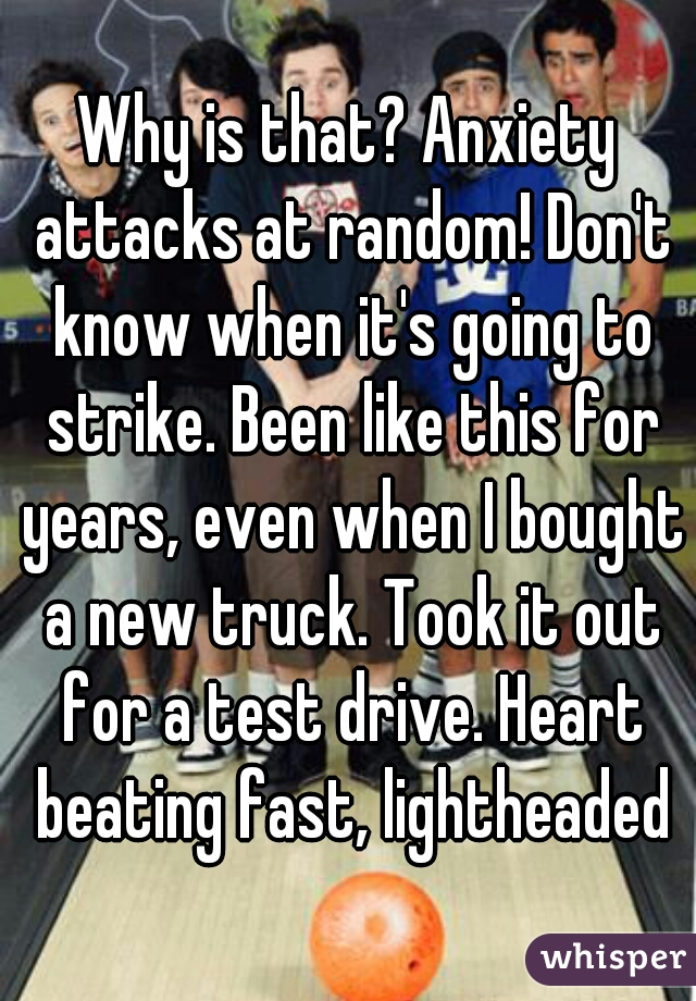 Why is that? Anxiety attacks at random! Don't know when it's going to strike. Been like this for years, even when I bought a new truck. Took it out for a test drive. Heart beating fast, lightheaded