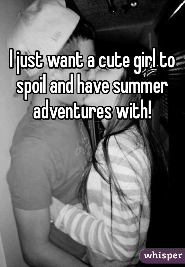 I just want a cute girl to spoil and have summer adventures with!