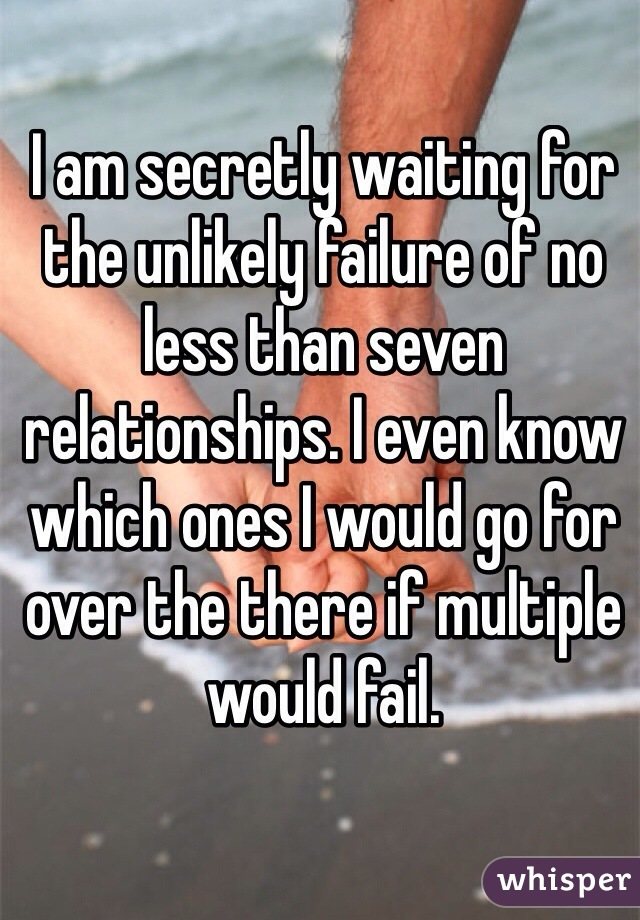 I am secretly waiting for the unlikely failure of no less than seven relationships. I even know which ones I would go for over the there if multiple would fail.