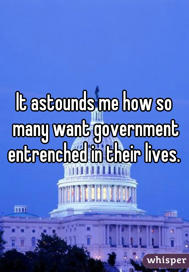It astounds me how so many want government entrenched in their lives.