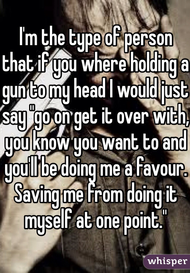 "I'm the type of person that if you where holding a gun to my head I would just say ""go on get it over with, you know you want to and you'll be doing me a favour. Saving me from doing it myself at one point."""