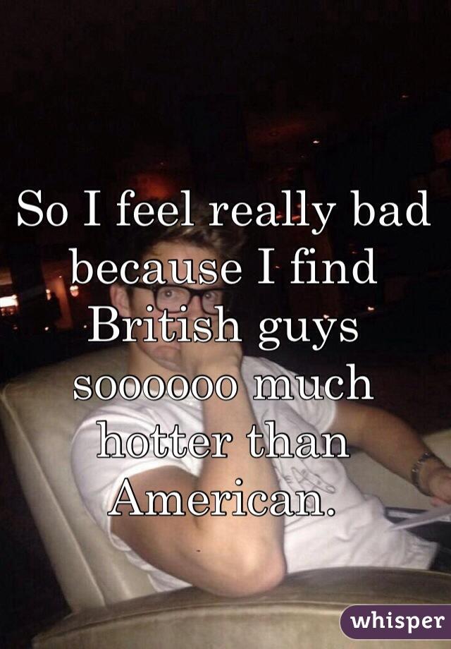 So I feel really bad because I find British guys soooooo much hotter than American.