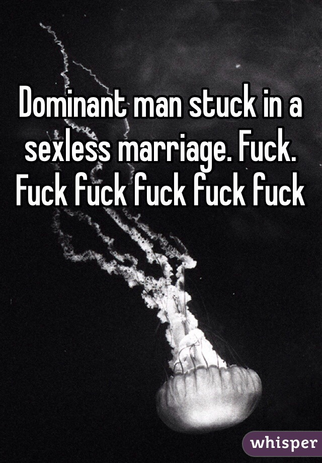 Dominant man stuck in a sexless marriage. Fuck. Fuck fuck fuck fuck fuck