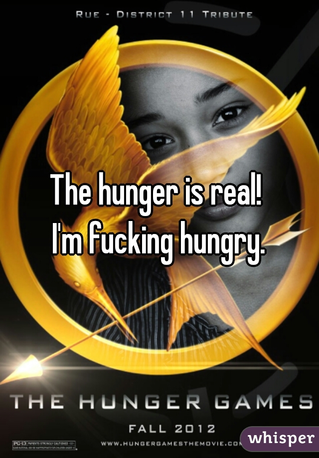 The hunger is real!   I'm fucking hungry.