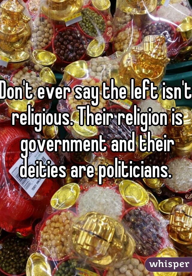 Don't ever say the left isn't religious. Their religion is government and their deities are politicians.