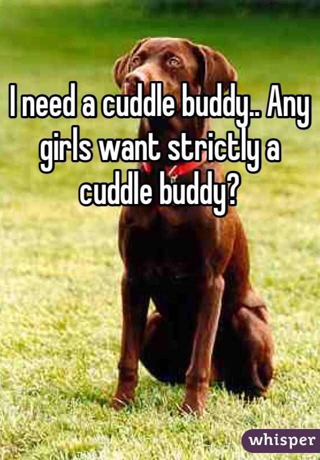 I need a cuddle buddy.. Any girls want strictly a cuddle buddy?