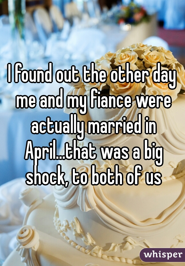 I found out the other day me and my fiance were actually married in April...that was a big shock, to both of us