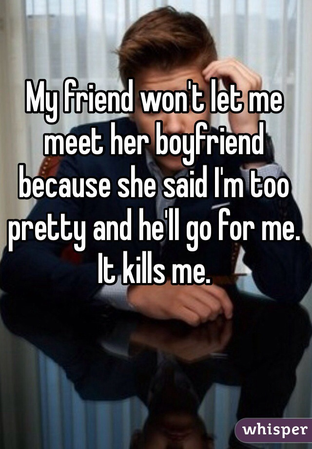 My friend won't let me meet her boyfriend because she said I'm too pretty and he'll go for me. It kills me.