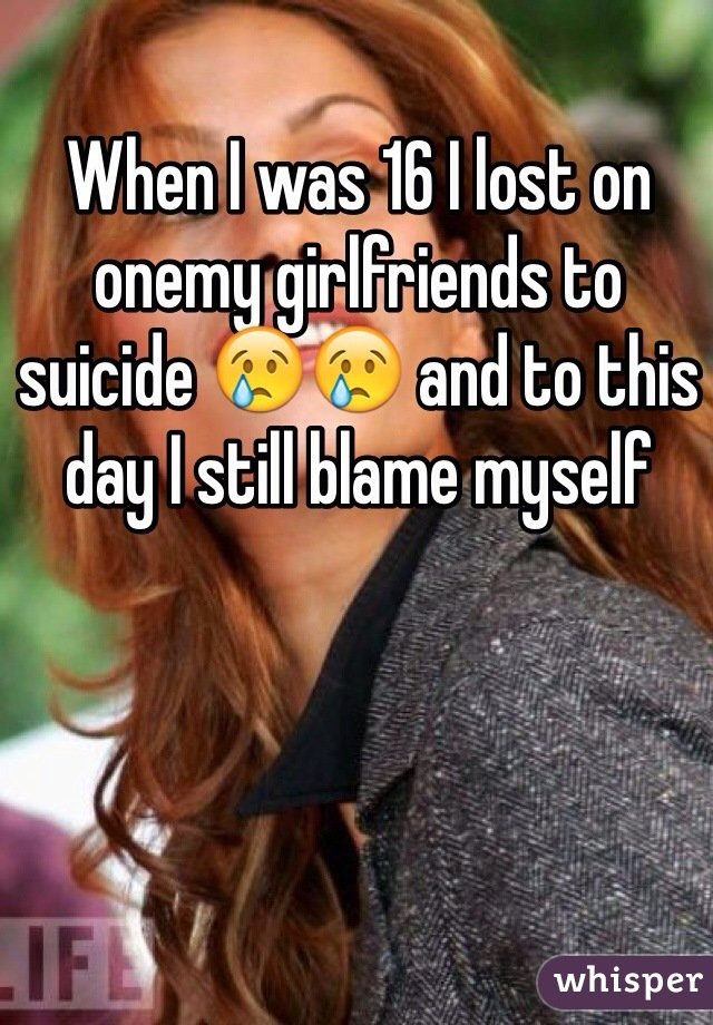 When I was 16 I lost on onemy girlfriends to suicide 😢😢 and to this day I still blame myself