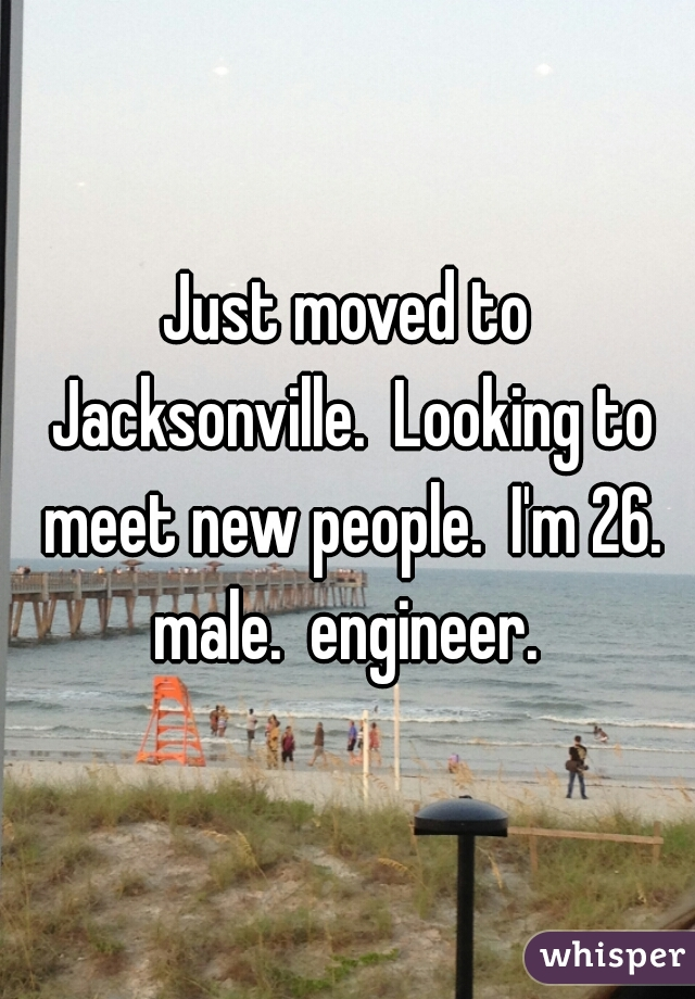 Just moved to Jacksonville.  Looking to meet new people.  I'm 26. male.  engineer.