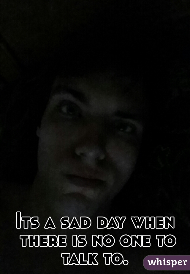 Its a sad day when there is no one to talk to.