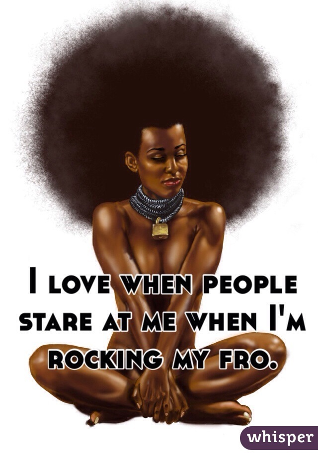 I love when people stare at me when I'm rocking my fro.