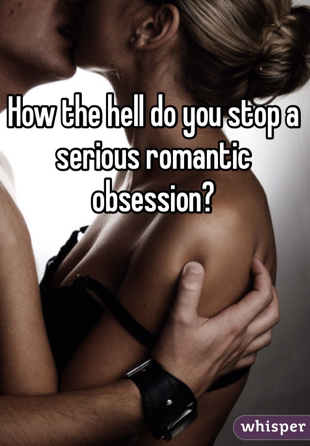 How the hell do you stop a serious romantic obsession?