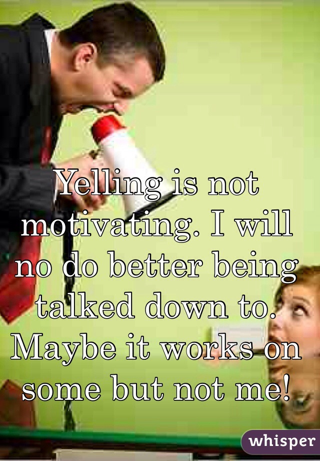 Yelling is not motivating. I will no do better being talked down to. Maybe it works on some but not me!