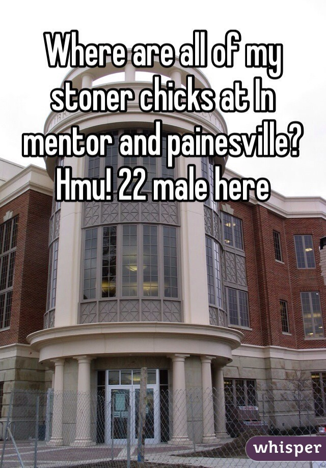 Where are all of my stoner chicks at In mentor and painesville? Hmu! 22 male here