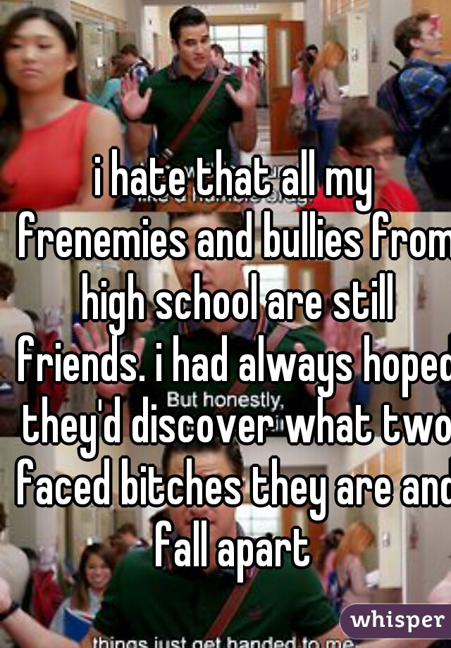 i hate that all my frenemies and bullies from high school are still friends. i had always hoped they'd discover what two faced bitches they are and fall apart