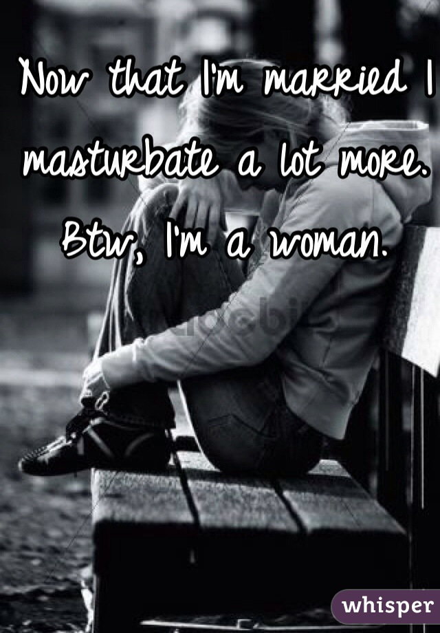 Now that I'm married I masturbate a lot more. Btw, I'm a woman.