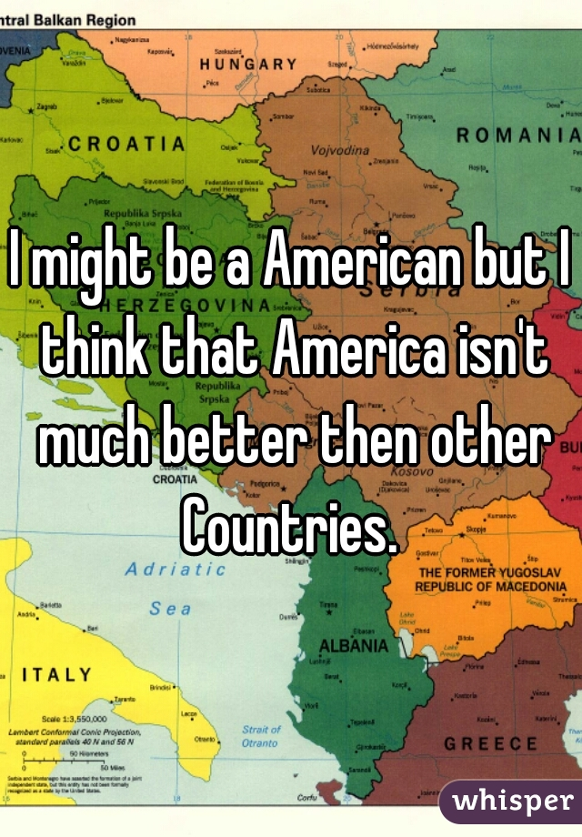 I might be a American but I think that America isn't much better then other Countries.