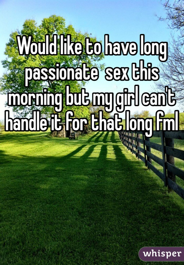 Would like to have long passionate  sex this morning but my girl can't handle it for that long fml