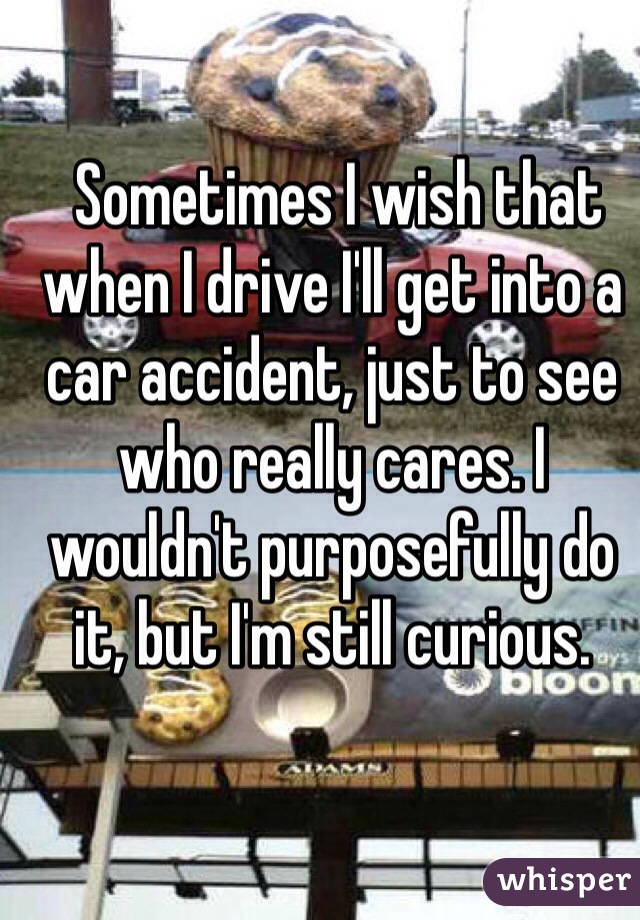 Sometimes I wish that when I drive I'll get into a car accident, just to see who really cares. I wouldn't purposefully do it, but I'm still curious.