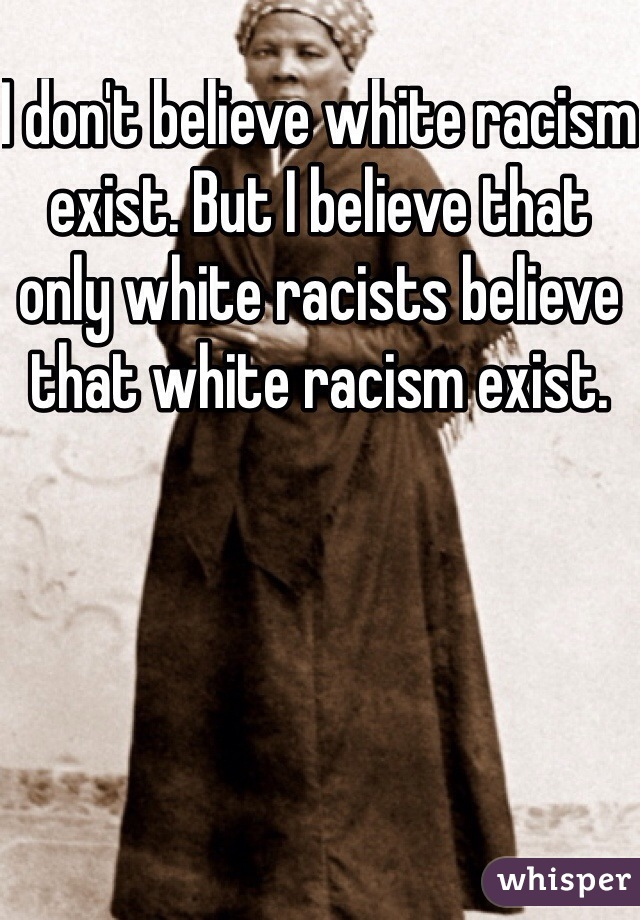 I don't believe white racism exist. But I believe that only white racists believe that white racism exist.