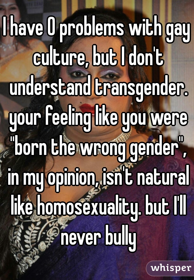 "I have 0 problems with gay culture, but I don't understand transgender. your feeling like you were ""born the wrong gender"", in my opinion, isn't natural like homosexuality. but I'll never bully"