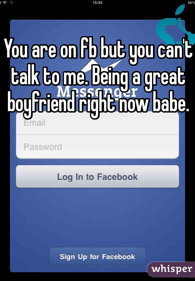 You are on fb but you can't talk to me. Being a great boyfriend right now babe.