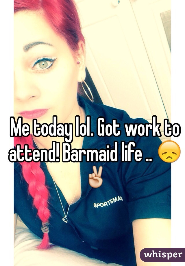 Me today lol. Got work to attend! Barmaid life .. 😞✌️