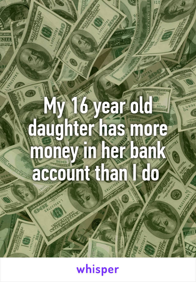 My 16 year old daughter has more money in her bank account than I do