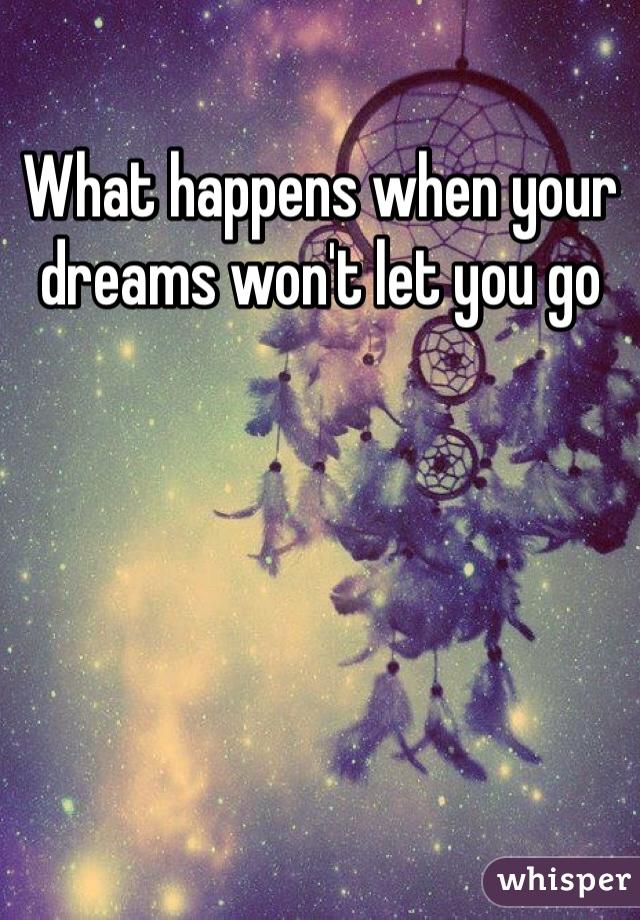 What happens when your dreams won't let you go