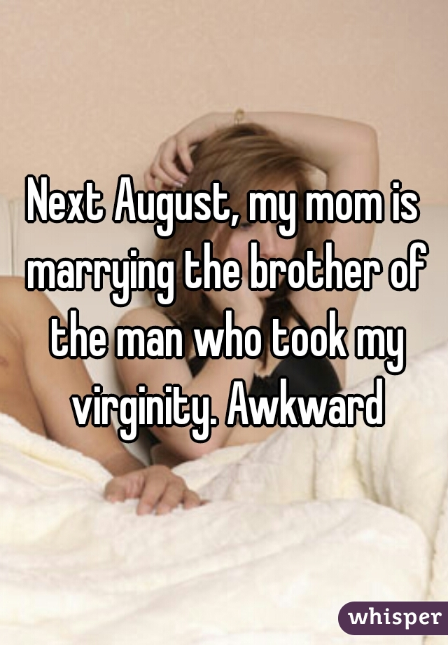 Next August, my mom is marrying the brother of the man who took my virginity. Awkward