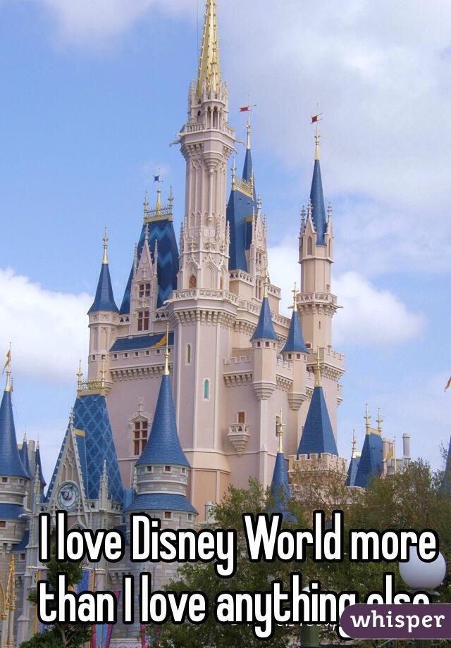 I love Disney World more than I love anything else.