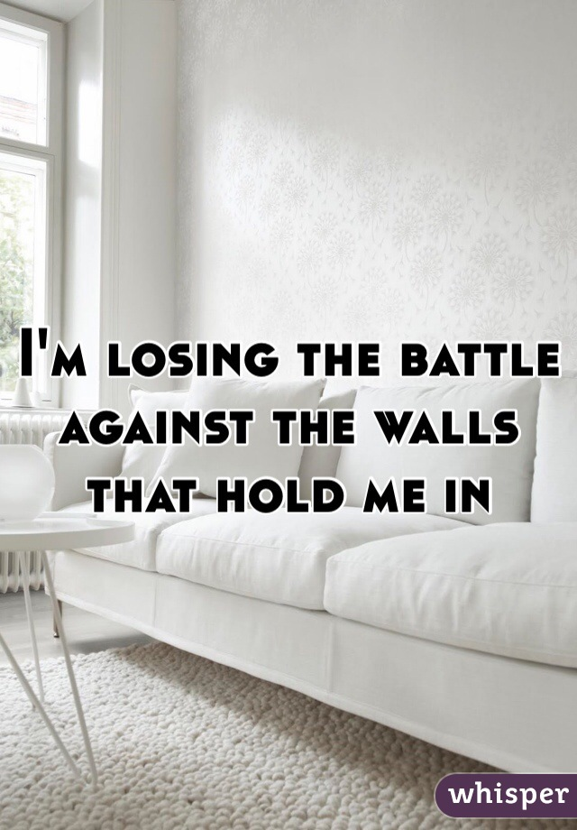 I'm losing the battle against the walls that hold me in