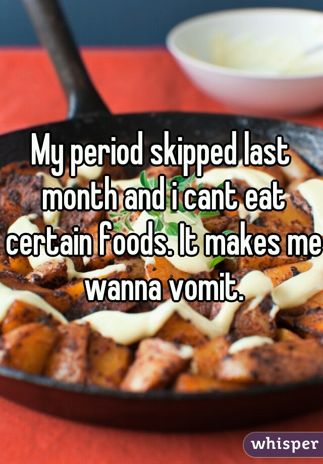 My period skipped last month and i cant eat certain foods. It makes me wanna vomit.