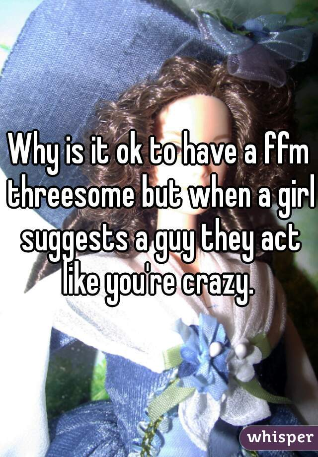Why is it ok to have a ffm threesome but when a girl suggests a guy they act like you're crazy.