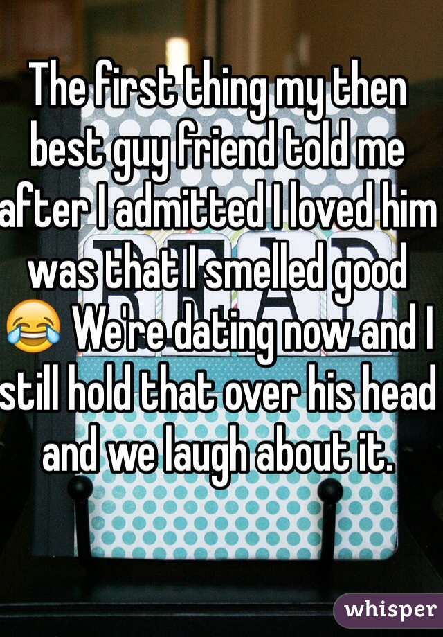 The first thing my then best guy friend told me after I admitted I loved him was that I smelled good 😂 We're dating now and I still hold that over his head and we laugh about it.