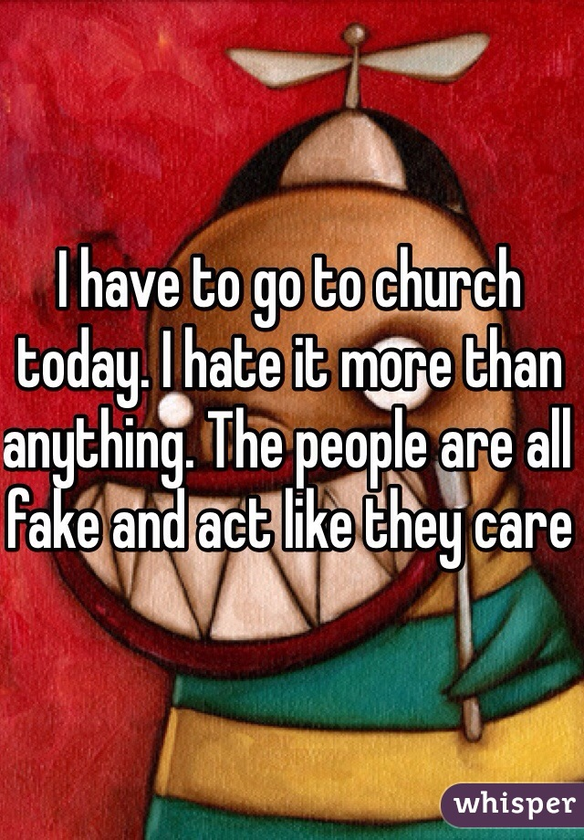 I have to go to church today. I hate it more than anything. The people are all fake and act like they care