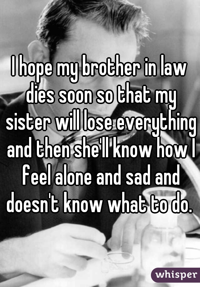 I hope my brother in law dies soon so that my sister will lose everything and then she'll know how I feel alone and sad and doesn't know what to do.