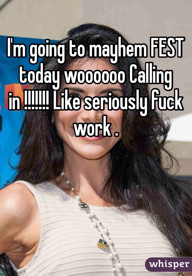 I'm going to mayhem FEST today woooooo Calling in !!!!!!! Like seriously fuck work .