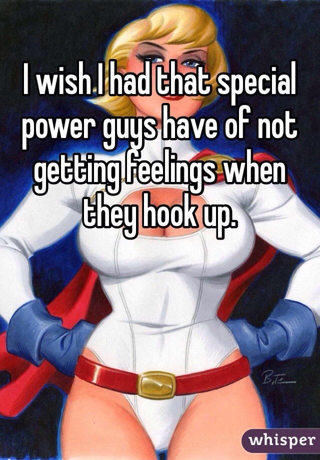 I wish I had that special power guys have of not getting feelings when they hook up.