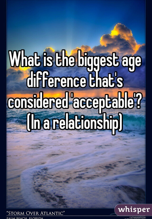 What is the biggest age difference that's considered 'acceptable'? (In a relationship)