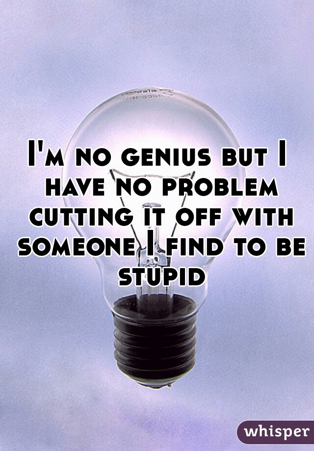 I'm no genius but I have no problem cutting it off with someone I find to be stupid
