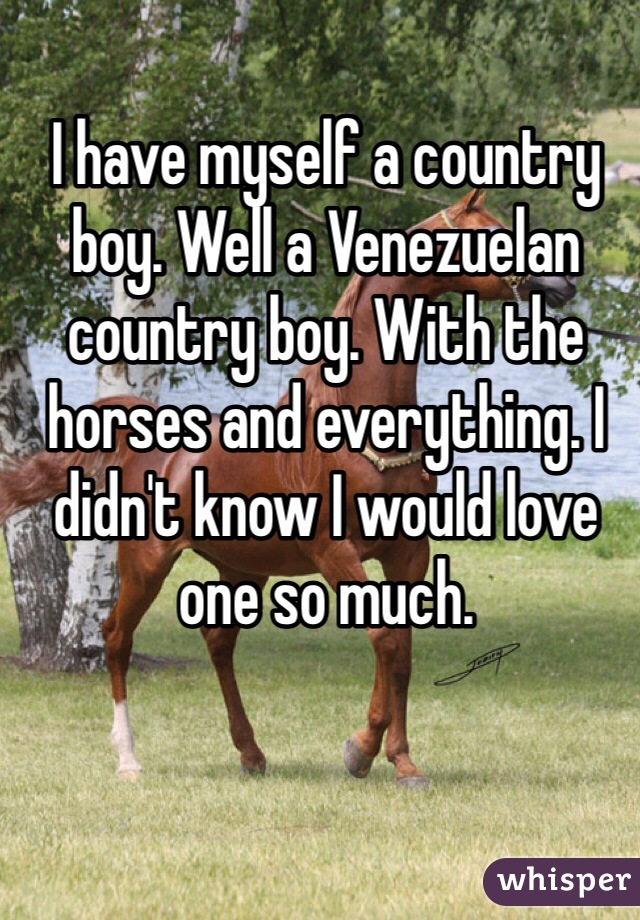 I have myself a country boy. Well a Venezuelan country boy. With the horses and everything. I didn't know I would love one so much.