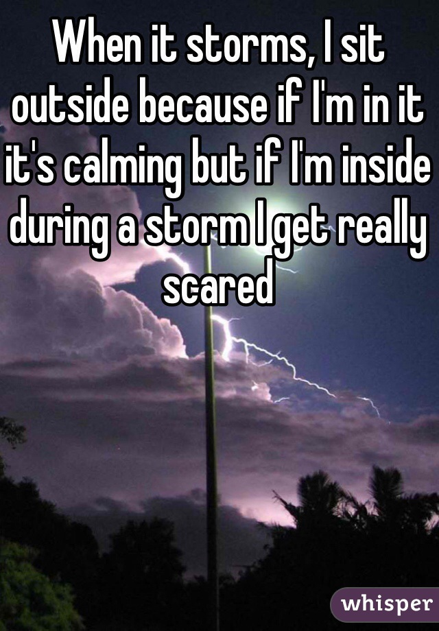 When it storms, I sit outside because if I'm in it it's calming but if I'm inside during a storm I get really scared