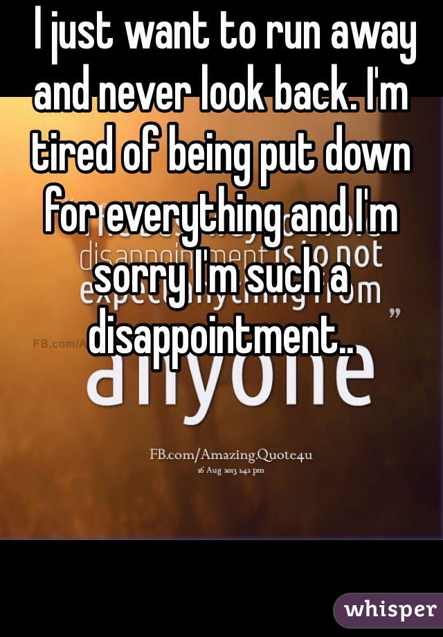 I just want to run away and never look back. I'm tired of being put down for everything and I'm sorry I'm such a disappointment..