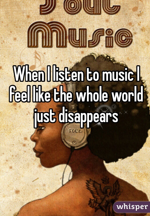 When I listen to music I feel like the whole world just disappears