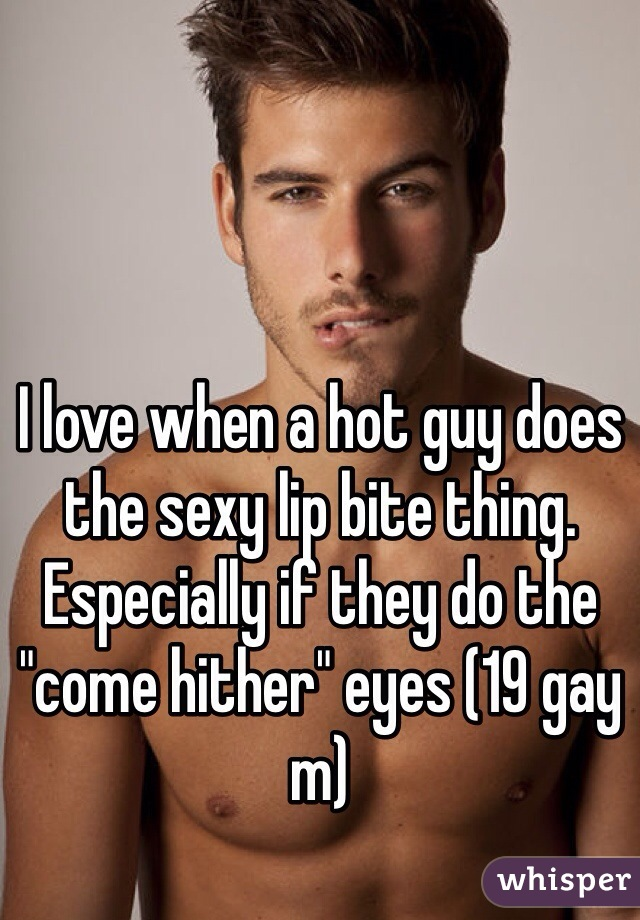 "I love when a hot guy does the sexy lip bite thing. Especially if they do the ""come hither"" eyes (19 gay m)"